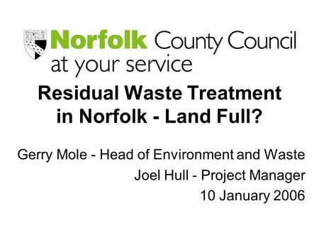 Residual Waste Treatment in Norfolk - Land Full? Gerry Mole - Head of Environment and Waste Joel Hull - Project Manager 10 January 2006.