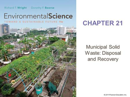 © 2011 Pearson Education, Inc. CHAPTER 21 Municipal Solid <strong>Waste</strong>: Disposal and Recovery.