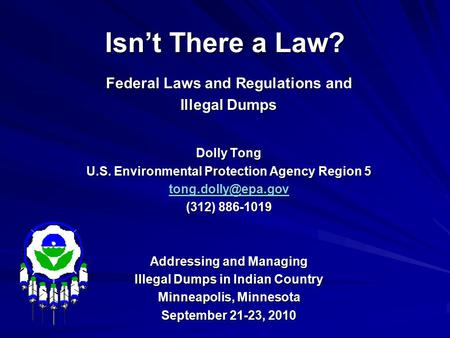 Isn't There a Law? Federal Laws and Regulations and Illegal Dumps Dolly Tong U.S. Environmental Protection Agency Region 5 (312) 886-1019.