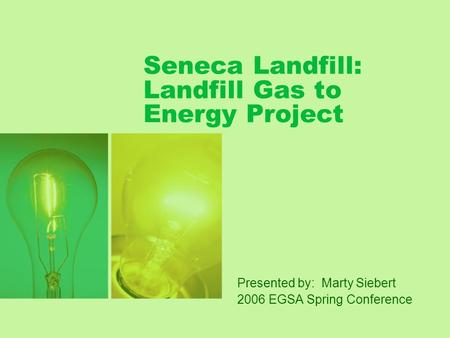 Seneca Landfill: Landfill Gas to Energy Project Presented by: Marty Siebert 2006 EGSA Spring Conference.