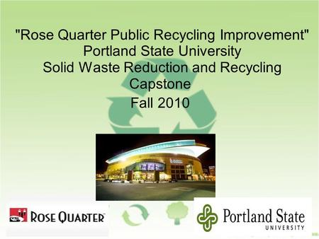 Rose Quarter Public Recycling Improvement Portland State University Solid Waste Reduction and Recycling Capstone Fall 2010.