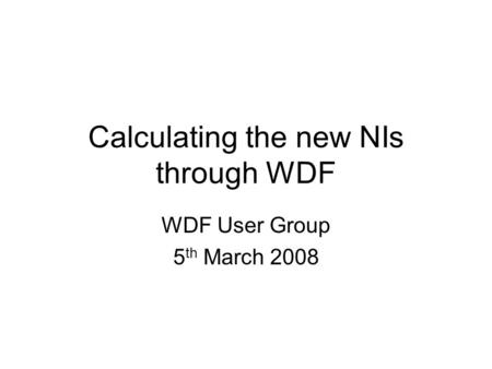 Calculating the new NIs through WDF WDF User Group 5 th March 2008.
