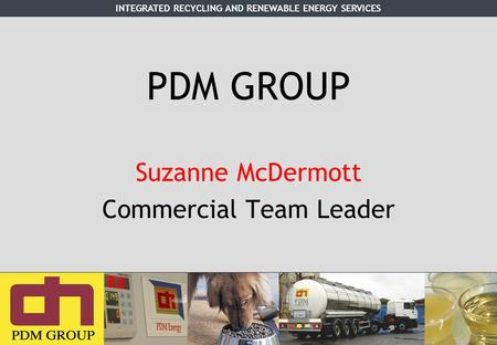 INTEGRATED RECYCLING AND RENEWABLE ENERGY SERVICES PDM GROUP Suzanne McDermott Commercial Team Leader.