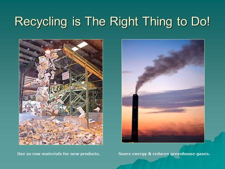 Recycling is The Right Thing to Do! Use as raw materials for new products.Saves energy & reduces greenhouse gases.