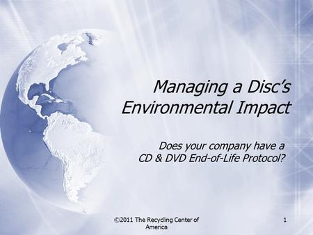 ©2011 The Recycling Center of America 1 Does your company have a CD & DVD End-of-Life Protocol? Managing a Disc's Environmental Impact.