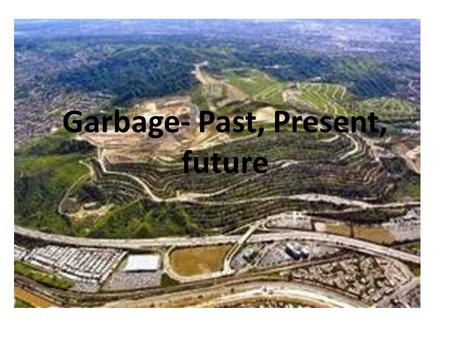 Garbage- Past, Present, future. Review a Landfill Cons – Leachate – Vectors – Aesthetics Pros – Cheapest Method – Provides jobs Garbage overview.