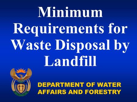DEPARTMENT OF WATER AFFAIRS AND FORESTRY Minimum Requirements for Waste Disposal by Landfill.