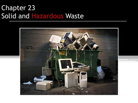 Chapter 23 Solid and Hazardous Waste. Overview of Chapter 23 Solid Waste ▫Types of Solid Waste Waste Prevention ▫Reducing the Amount of Waste ▫Reusing.
