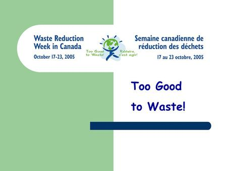 Too Good to Waste!. What is Garbage? Commonly, it is the stuff we throw away A.K.A: rubbish, waste, trash, refuse.