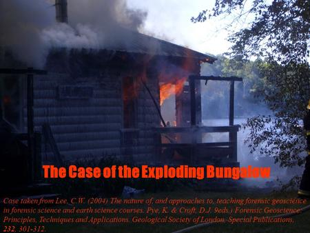 The Case of the Exploding Bungalow Case taken from Lee, C.W. (2004) The nature of, and approaches to, teaching forensic geoscience in forensic science.