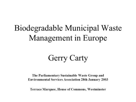 Biodegradable Municipal Waste Management in Europe Gerry Carty The Parliamentary Sustainable Waste Group and Environmental Services Association 28th January.
