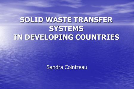 SOLID WASTE TRANSFER SYSTEMS IN DEVELOPING COUNTRIES Sandra Cointreau.