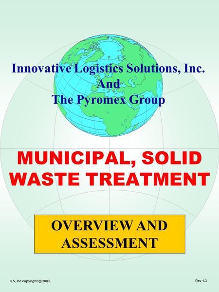 MUNICIPAL, SOLID WASTE TREATMENT OVERVIEW AND ASSESSMENT Innovative Logistics Solutions, Inc. And The Pyromex Group ILS, Inc 2003 Rev 1.3.