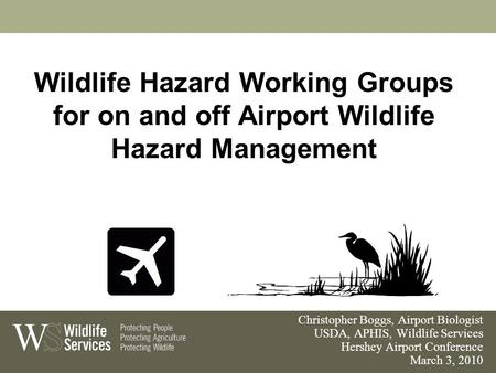 Wildlife Hazard Working Groups for on and off Airport Wildlife Hazard Management Christopher Boggs, Airport Biologist USDA, APHIS, Wildlife Services Hershey.