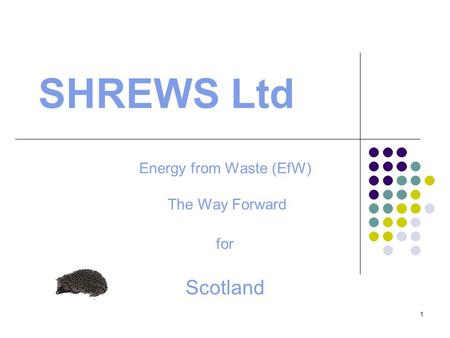 1 SHREWS Ltd Energy from Waste (EfW) The Way Forward for Scotland.