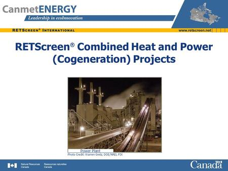 RETScreen ® Combined Heat and Power (Cogeneration) Projects Photo Credit: Warren Gretz, DOE/NREL PIX Power Plant.