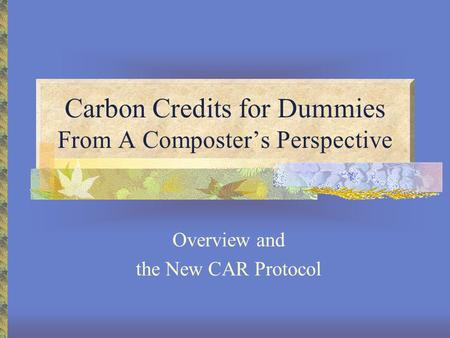Carbon Credits for Dummies From A Composter's Perspective Overview and the New CAR Protocol.