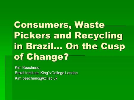Consumers, Waste Pickers and Recycling in Brazil… On the Cusp of Change? Kim Beecheno, Brazil Institute, King's College London