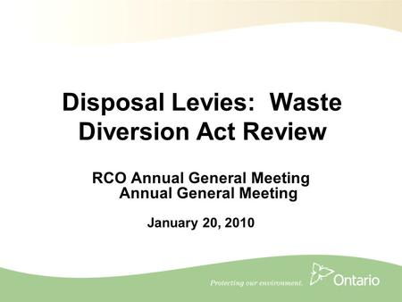 1 RCO Annual General Meeting Annual General Meeting January 20, 2010 Disposal Levies: Waste Diversion Act Review.