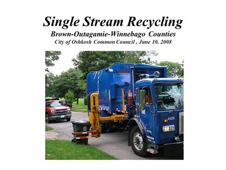 Single Stream Recycling Brown-Outagamie-Winnebago Counties City of Oshkosh Common Council, June 10, 2008.