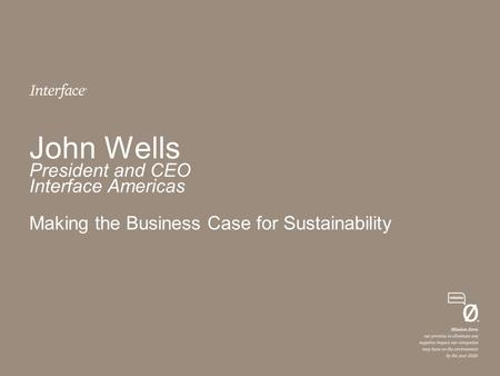 John Wells President and CEO Interface Americas Making the Business Case for Sustainability.