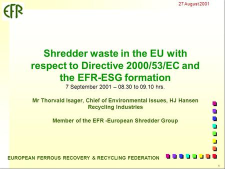 27 August 2001 1 EUROPEAN FERROUS RECOVERY & RECYCLING FEDERATION Shredder waste in the EU with respect to Directive 2000/53/EC and the EFR-ESG formation.