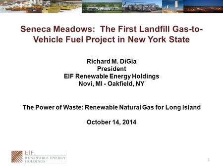 Seneca Meadows: The First Landfill Gas-to- Vehicle Fuel Project in New York State Richard M. DiGia President EIF Renewable Energy Holdings Novi, MI - Oakfield,