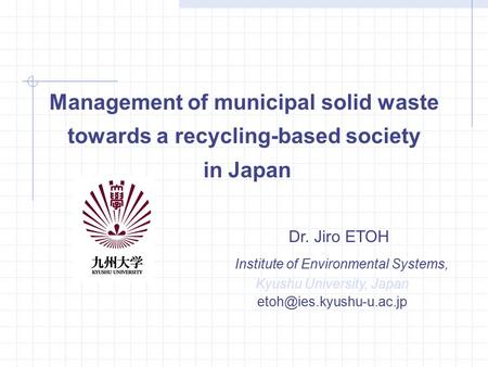 Management of municipal solid waste towards a recycling-based society in Japan Dr. Jiro ETOH Institute of Environmental Systems, Kyushu University, Japan.
