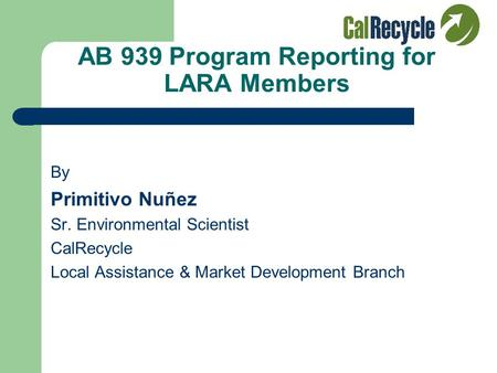 AB 939 Program Reporting for LARA Members By Primitivo Nuñez Sr. Environmental Scientist CalRecycle Local Assistance & Market Development Branch.