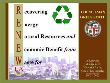 ZERO WASTE The RENEW LA Goal To reduce, reuse, recycle, or convert the resources (municipal solid waste) now going to landfills so as to achieve an overall.