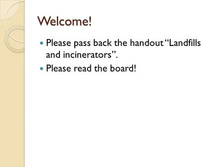 "Welcome! Please pass back the handout ""Landfills and incinerators"". Please read the board!"
