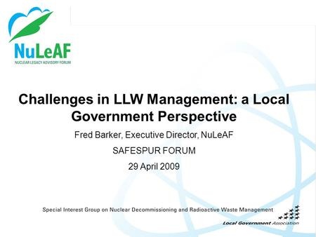 Challenges in LLW Management: a Local Government Perspective Fred Barker, Executive Director, NuLeAF SAFESPUR FORUM 29 April 2009.