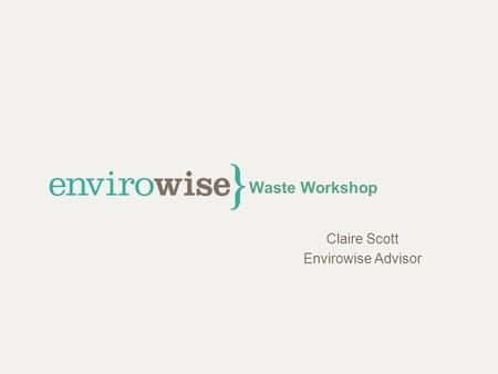 Waste Workshop Claire Scott Envirowise Advisor. Workshop Format Introductions Waste – what are the issues? Case studies Discussion.