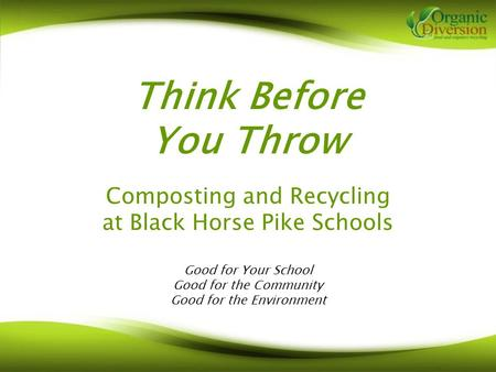 Think Before You Throw Composting and Recycling at Black Horse Pike Schools Good for Your School Good for the Community Good for the Environment.