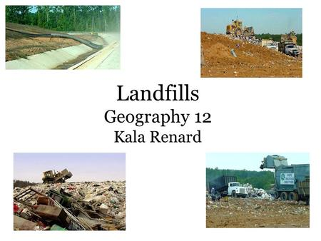 Landfills Geography 12 Kala Renard. The use of a Landfill Also known as a dump or tip Disposal of organized waste material Temporary storage Consolidation.