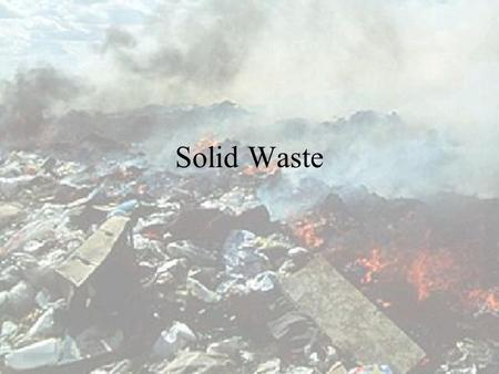 Solid Waste Amount of solid waste Over 40000 tonnes daily in 1997 About 6.5 kg daily per head of the population Between 1983 and 1993, there is a two-fold.
