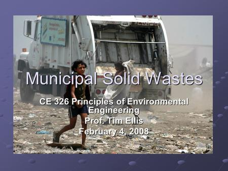 CE 326 Principles of Environmental Engineering Prof. Tim Ellis February 4, 2008 Municipal Solid Wastes