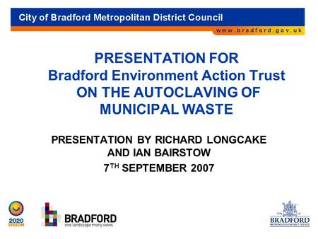 PRESENTATION FOR Bradford Environment Action Trust ON THE AUTOCLAVING OF MUNICIPAL WASTE PRESENTATION BY RICHARD LONGCAKE AND IAN BAIRSTOW 7 TH SEPTEMBER.