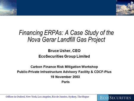 Financing ERPAs: A Case Study of the Nova Gerar Landfill Gas Project Bruce Usher, CEO EcoSecurities Group Limited Carbon Finance Risk Mitigation Workshop.