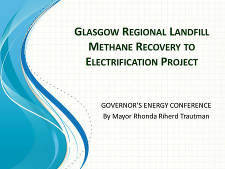 G LASGOW R EGIONAL L ANDFILL M ETHANE R ECOVERY TO E LECTRIFICATION P ROJECT GOVERNOR'S ENERGY CONFERENCE By Mayor Rhonda Riherd Trautman.