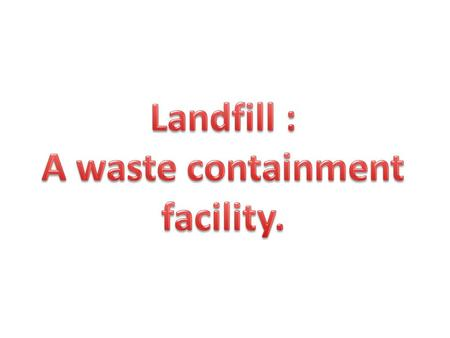 What is a Landfill ? A secure landfill is a carefully engineered depression in the ground (or built on top of the ground) into which wastes are put. The.