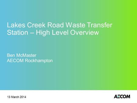 Lakes Creek Road Waste Transfer Station – High Level Overview Ben McMaster AECOM Rockhampton 13 March 2014.