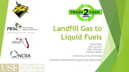 Landfill Gas to Liquid Fuels Ryan Kent Kirk Jaunich Tyler Stewart Zachary Kerbo University of South Florida Chemical & Biomedical Engineering Department.