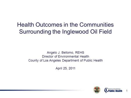 1 Health Outcomes in the Communities Surrounding the Inglewood Oil Field Angelo J. Bellomo, REHS Director of Environmental Health County of Los Angeles.