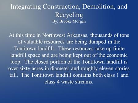 Integrating Construction, Demolition, and Recycling By: Brooke Morgan At this time in Northwest Arkansas, thousands of tons of valuable resources are being.