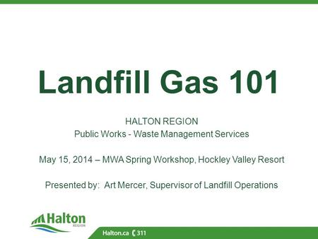 Landfill Gas 101 HALTON REGION Public Works - Waste Management Services May 15, 2014 – MWA Spring Workshop, Hockley Valley Resort Presented by: Art Mercer,