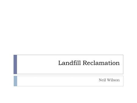 Landfill Reclamation Neil Wilson. Landfills  Often in rural areas; city landfill reclamation can be relatively more rewarding  Fresh Kills, Staten.