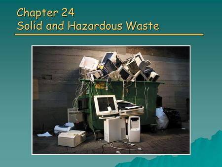 Chapter 24 Solid and Hazardous Waste. Overview of Chapter 24 o Solid Waste Types of Solid Waste Types of Solid Waste o Waste Prevention Reducing the Amount.