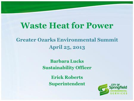 Waste Heat for Power Greater Ozarks Environmental Summit April 25, 2013 Barbara Lucks Sustainability Officer Erick Roberts Superintendent.
