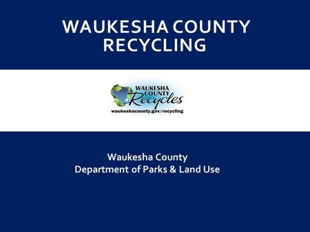 WAUKESHA COUNTY RECYCLING Waukesha County Department of Parks & Land Use.